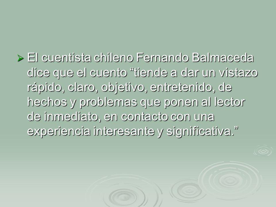 El cuentista chileno Fernando Balmaceda dice que el cuento tiende a dar un vistazo rápido, claro, objetivo, entretenido, de hechos y problemas que ponen al lector de inmediato, en contacto con una experiencia interesante y significativa.