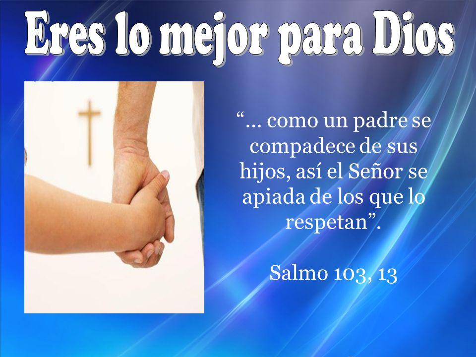 Eres lo mejor para Dios … como un padre se compadece de sus hijos, así el Señor se apiada de los que lo respetan .