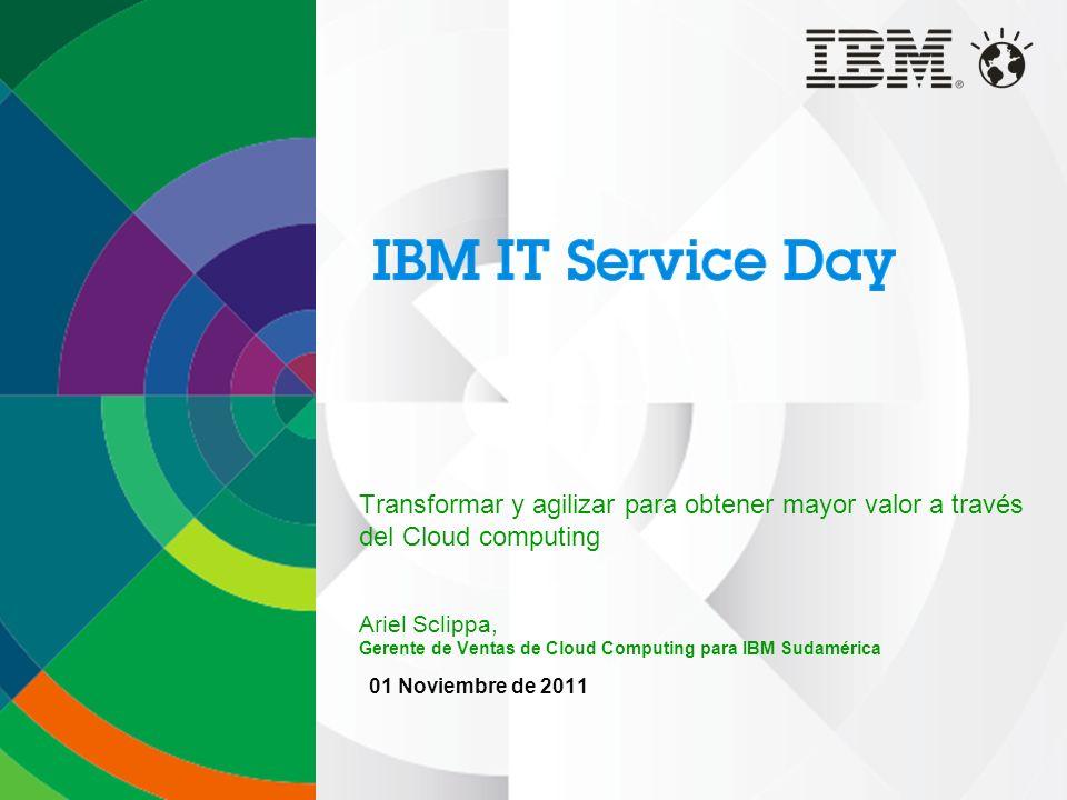 Transformar y agilizar para obtener mayor valor a través del Cloud computing Ariel Sclippa, Gerente de Ventas de Cloud Computing para IBM Sudamérica 01 Noviembre de 2011