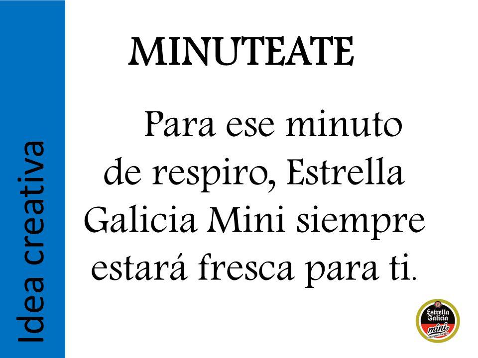 MINUTEATE Para ese minuto de respiro, Estrella Galicia Mini siempre estará fresca para ti.