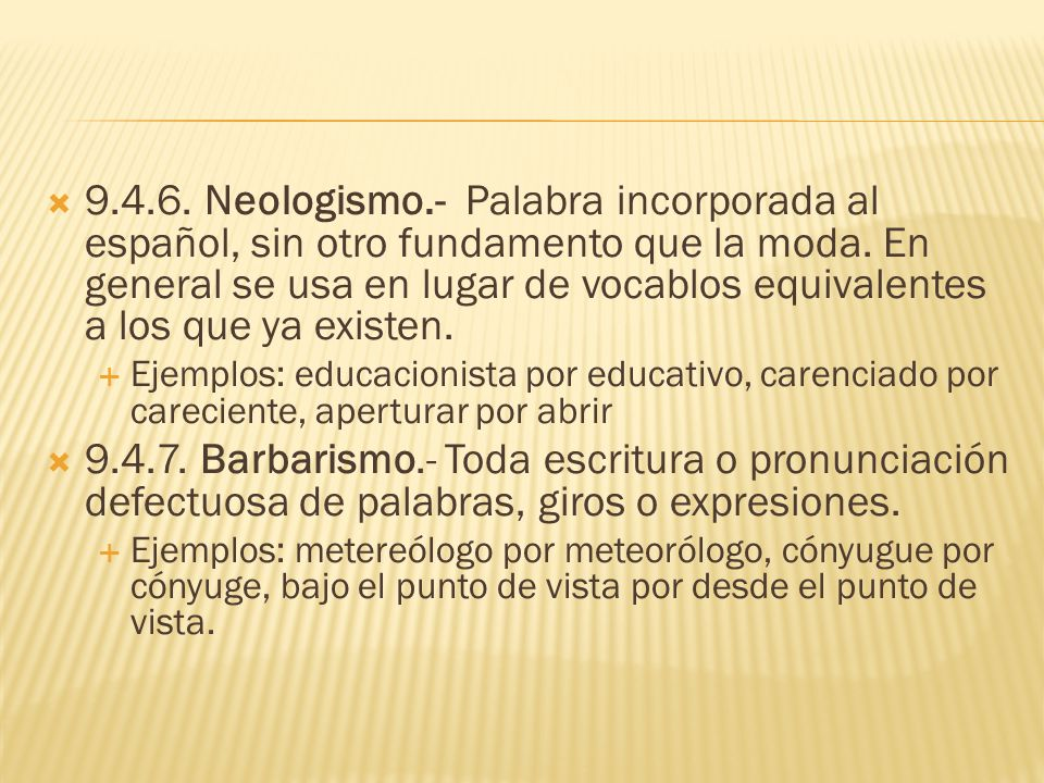 9.4.6. Neologismo.- Palabra incorporada al español, sin otro fundamento que la moda. En general se usa en lugar de vocablos equivalentes a los que ya existen.