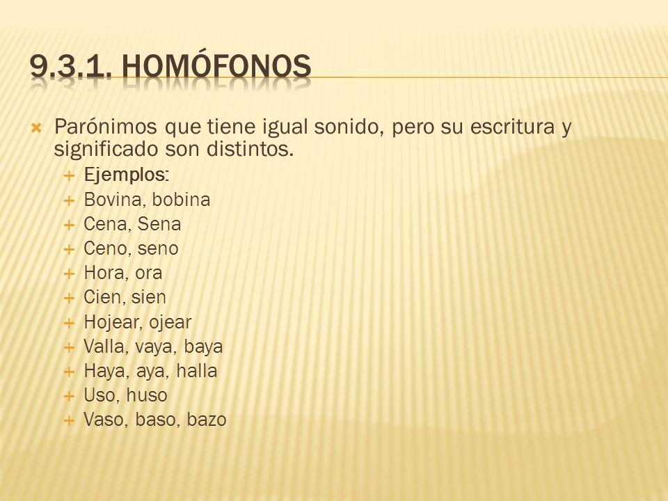 9.3.1. Homófonos Parónimos que tiene igual sonido, pero su escritura y significado son distintos. Ejemplos: