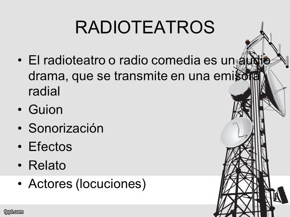 RADIOTEATROS El radioteatro o radio comedia es un audio drama, que se transmite en una emisora radial.
