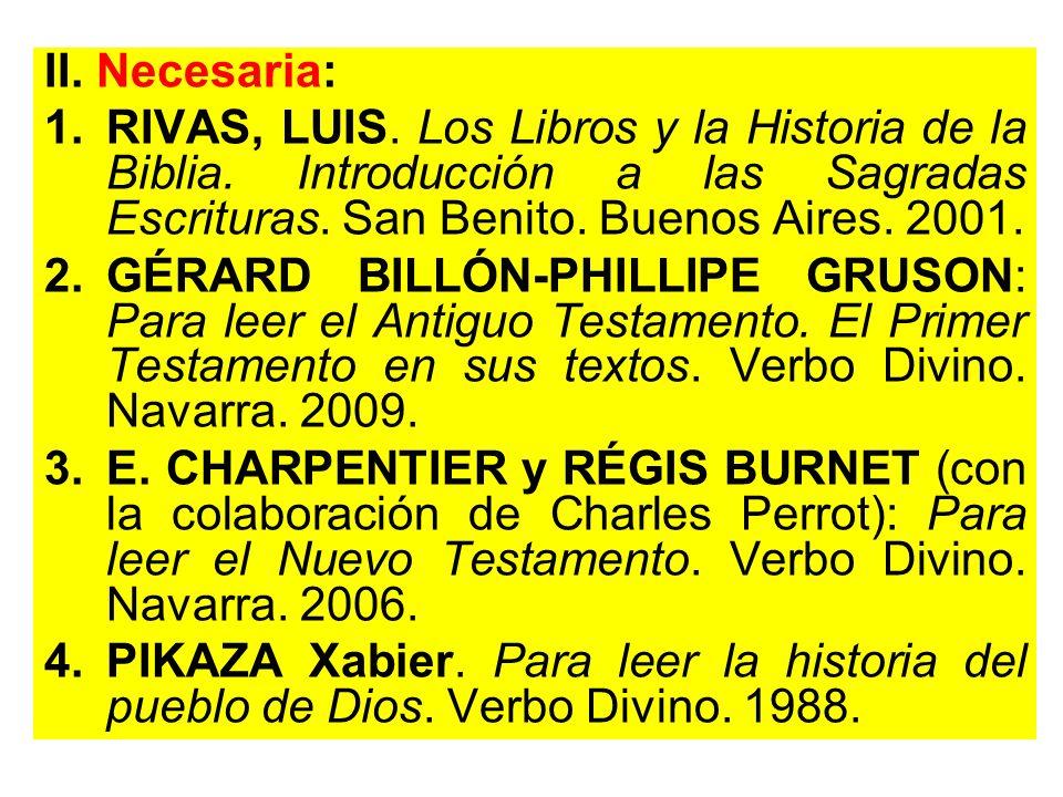 II. Necesaria: RIVAS, LUIS. Los Libros y la Historia de la Biblia. Introducción a las Sagradas Escrituras. San Benito. Buenos Aires. 2001.