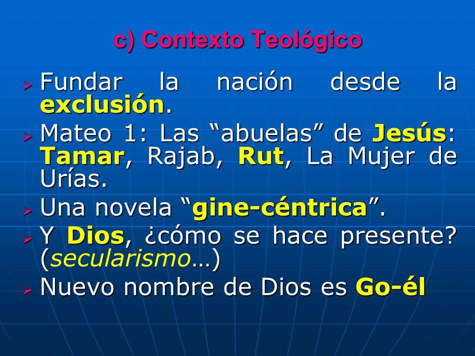 c) Contexto Teológico Fundar la nación desde la exclusión. Mateo 1: Las abuelas de Jesús: Tamar, Rajab, Rut, La Mujer de Urías.