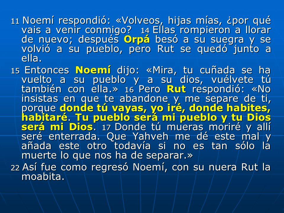 11 Noemí respondió: «Volveos, hijas mías, ¿por qué vais a venir conmigo 14 Ellas rompieron a llorar de nuevo; después Orpá besó a su suegra y se volvió a su pueblo, pero Rut se quedó junto a ella.