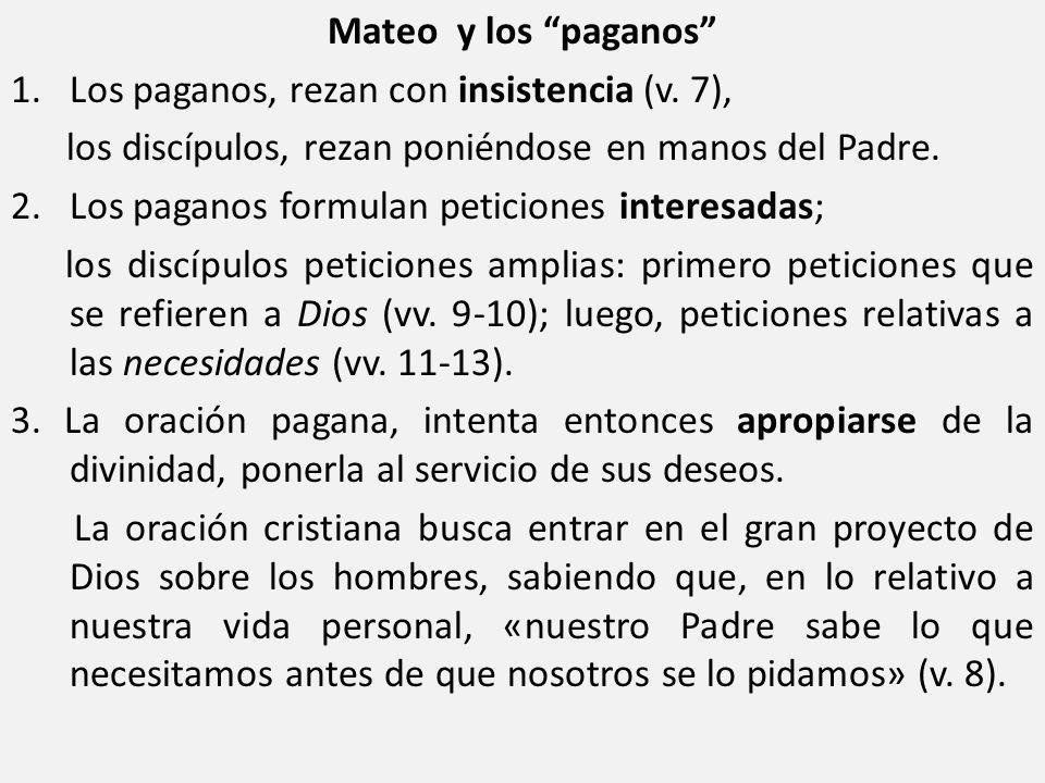 Mateo y los paganos 1. Los paganos, rezan con insistencia (v. 7), los discípulos, rezan poniéndose en manos del Padre.