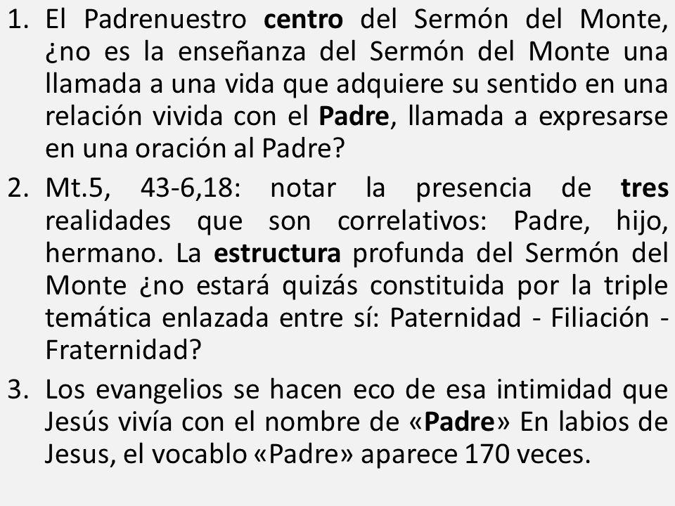 El Padrenuestro centro del Sermón del Monte, ¿no es la enseñanza del Sermón del Monte una llamada a una vida que adquiere su sentido en una relación vivida con el Padre, llamada a expresarse en una oración al Padre