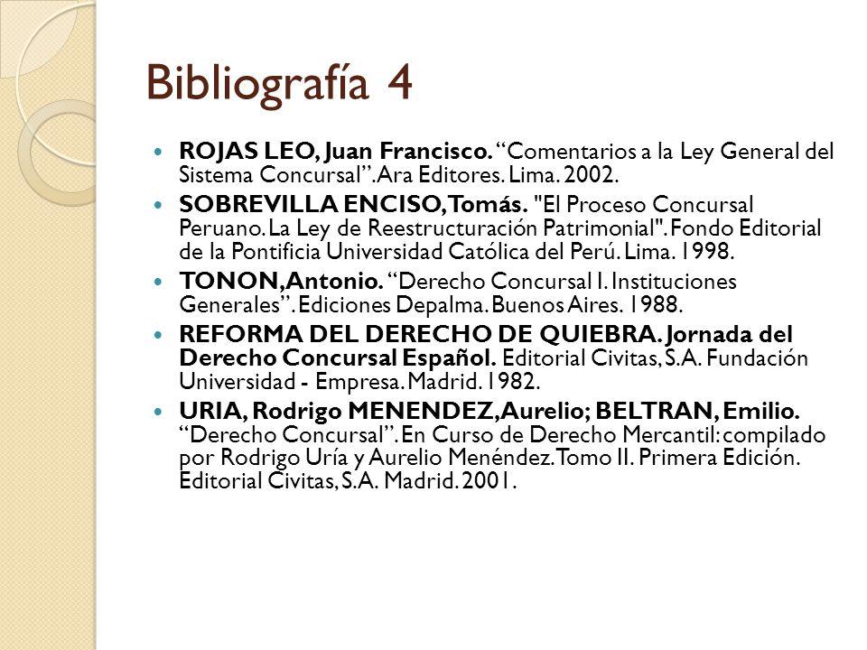 Bibliografía 4 ROJAS LEO, Juan Francisco. Comentarios a la Ley General del Sistema Concursal . Ara Editores. Lima. 2002.