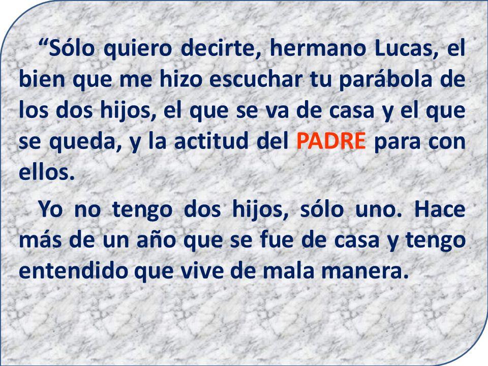Sólo quiero decirte, hermano Lucas, el bien que me hizo escuchar tu parábola de los dos hijos, el que se va de casa y el que se queda, y la actitud del PADRE para con ellos.