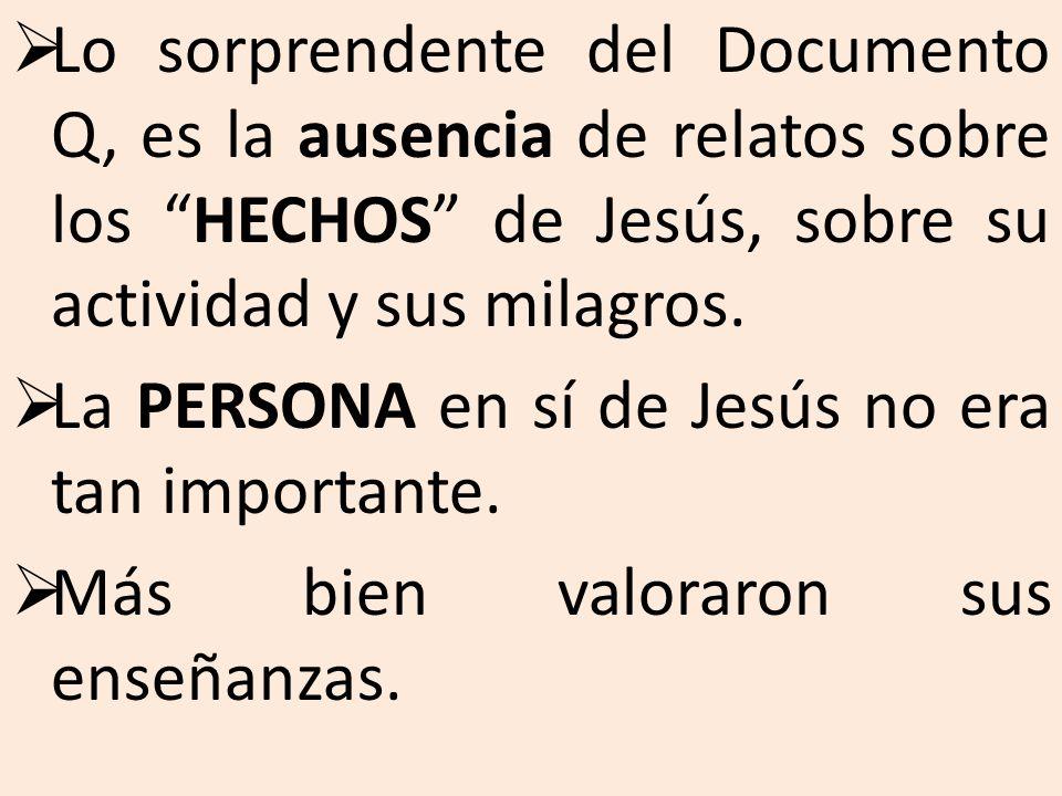Lo sorprendente del Documento Q, es la ausencia de relatos sobre los HECHOS de Jesús, sobre su actividad y sus milagros.