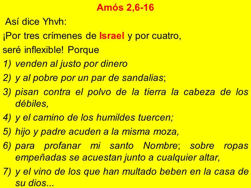 Amós 2,6-16Así dice Yhvh: ¡Por tres crímenes de Israel y por cuatro, seré inflexible! Porque. venden al justo por dinero.