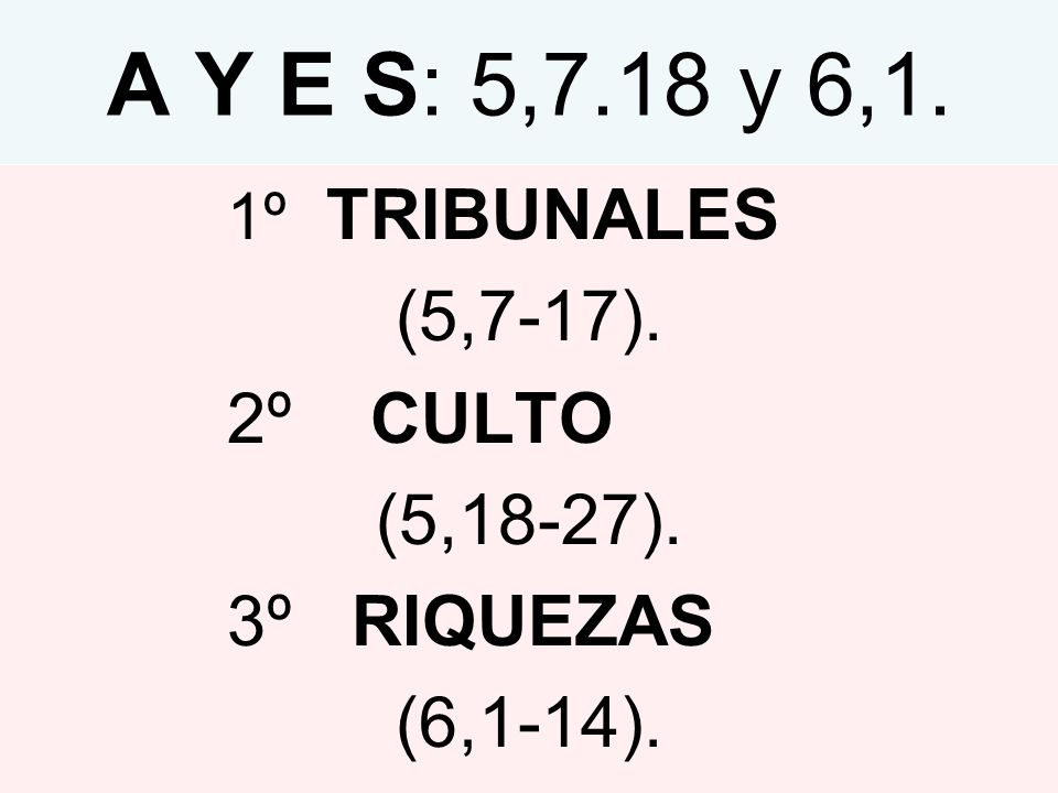 A Y E S: 5,7.18 y 6,1. (5,7-17). 2º CULTO (5,18-27). 3º RIQUEZAS