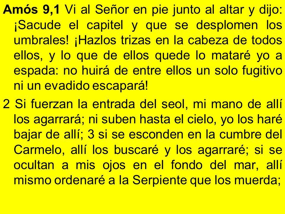 Amós 9,1 Vi al Señor en pie junto al altar y dijo: ¡Sacude el capitel y que se desplomen los umbrales.