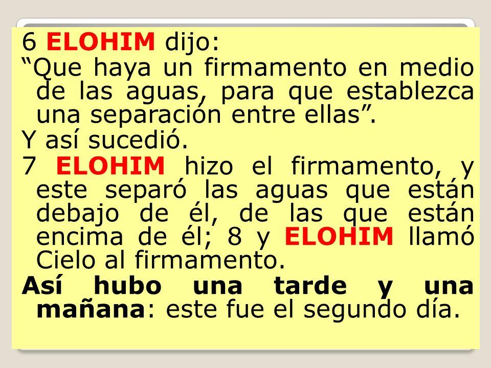 6 ELOHIM dijo: Que haya un firmamento en medio de las aguas, para que establezca una separación entre ellas .