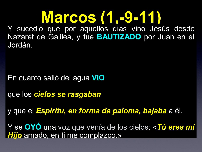 Marcos (1,-9-11) Y sucedió que por aquellos días vino Jesús desde Nazaret de Galilea, y fue BAUTIZADO por Juan en el Jordán.