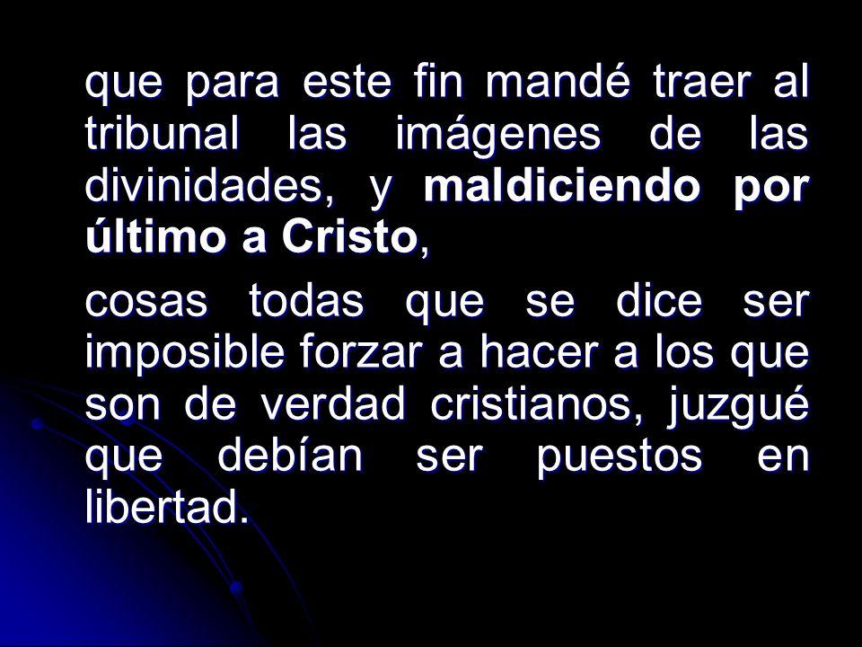 que para este fin mandé traer al tribunal las imágenes de las divinidades, y maldiciendo por último a Cristo,