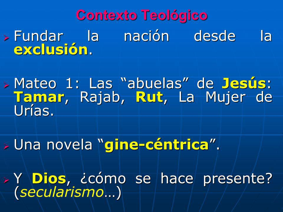 Contexto Teológico Fundar la nación desde la exclusión. Mateo 1: Las abuelas de Jesús: Tamar, Rajab, Rut, La Mujer de Urías.