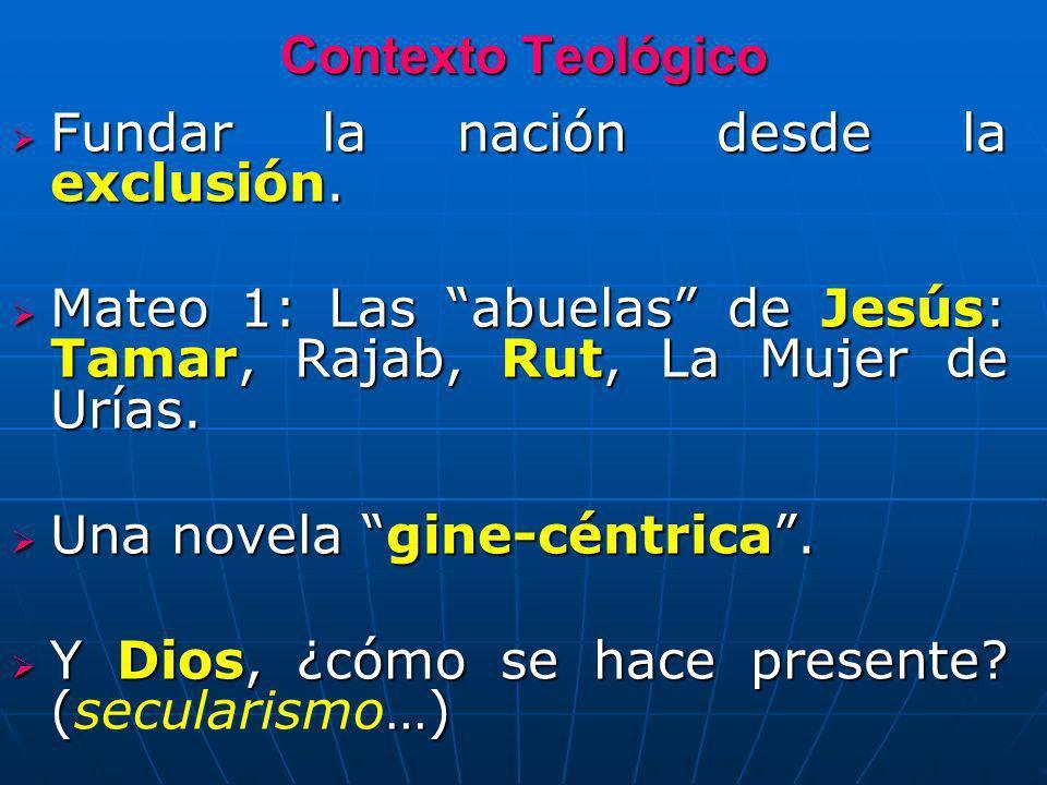 Contexto TeológicoFundar la nación desde la exclusión. Mateo 1: Las abuelas de Jesús: Tamar, Rajab, Rut, La Mujer de Urías.