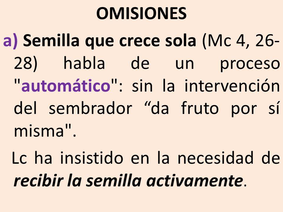 OMISIONES a) Semilla que crece sola (Mc 4, 26-28) habla de un proceso automático : sin la intervención del sembrador da fruto por sí misma .