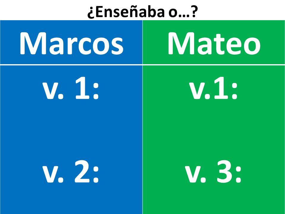 ¿Enseñaba o… Marcos Mateo v. 1: v. 2: v.1: v. 3: