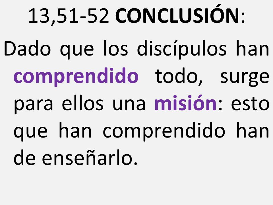 13,51-52 CONCLUSIÓN: Dado que los discípulos han comprendido todo, surge para ellos una misión: esto que han comprendido han de enseñarlo.