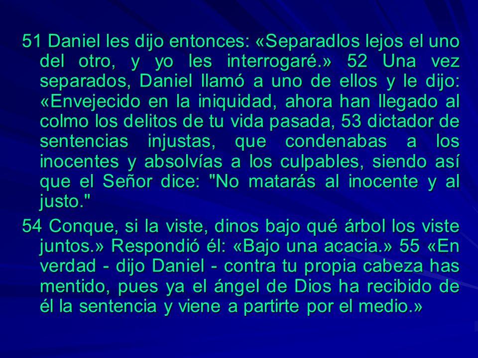 51 Daniel les dijo entonces: «Separadlos lejos el uno del otro, y yo les interrogaré.» 52 Una vez separados, Daniel llamó a uno de ellos y le dijo: «Envejecido en la iniquidad, ahora han llegado al colmo los delitos de tu vida pasada, 53 dictador de sentencias injustas, que condenabas a los inocentes y absolvías a los culpables, siendo así que el Señor dice: No matarás al inocente y al justo.