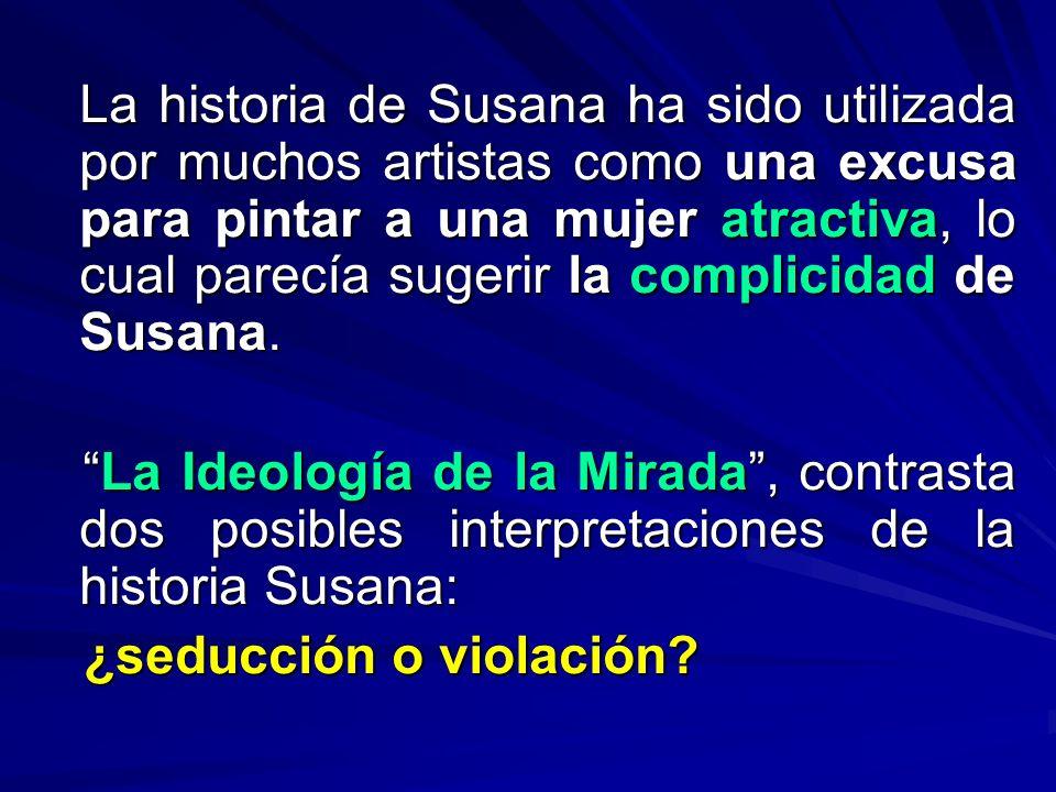 La historia de Susana ha sido utilizada por muchos artistas como una excusa para pintar a una mujer atractiva, lo cual parecía sugerir la complicidad de Susana.
