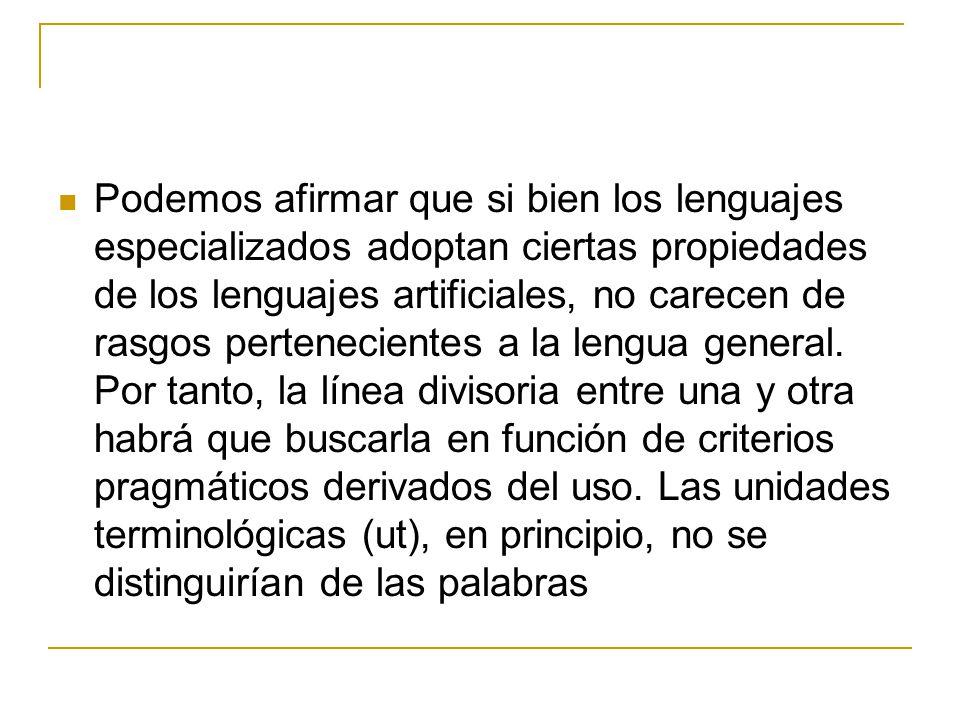 Podemos afirmar que si bien los lenguajes especializados adoptan ciertas propiedades de los lenguajes artificiales, no carecen de rasgos pertenecientes a la lengua general.
