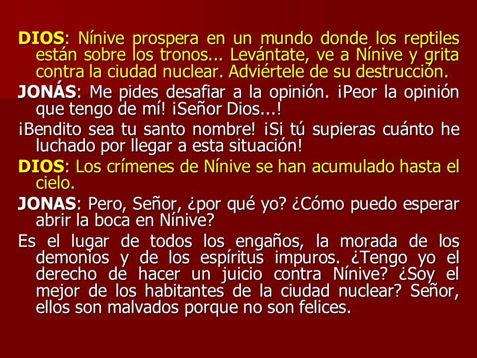 DIOS: Nínive prospera en un mundo donde los reptiles están sobre los tronos... Levántate, ve a Nínive y grita contra la ciudad nuclear. Adviértele de su destrucción.