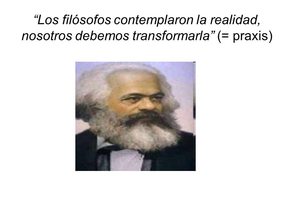 Los filósofos contemplaron la realidad, nosotros debemos transformarla (= praxis)