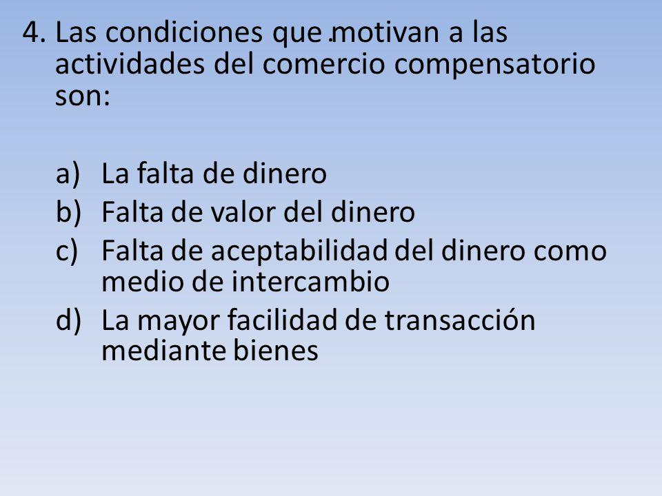 . 4. Las condiciones que motivan a las actividades del comercio compensatorio son: La falta de dinero.