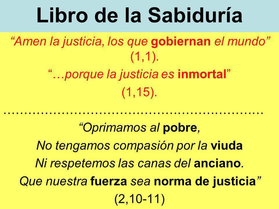 Libro de la Sabiduría Amen la justicia, los que gobiernan el mundo (1,1). …porque la justicia es inmortal