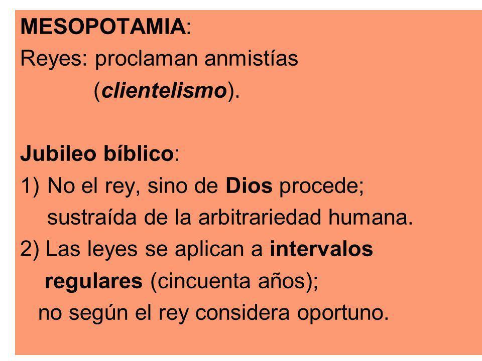 MESOPOTAMIA: Reyes: proclaman anmistías. (clientelismo). Jubileo bíblico: No el rey, sino de Dios procede;
