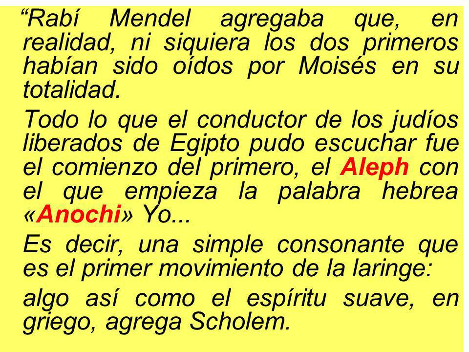 Rabí Mendel agregaba que, en realidad, ni siquiera los dos primeros habían sido oídos por Moisés en su totalidad.