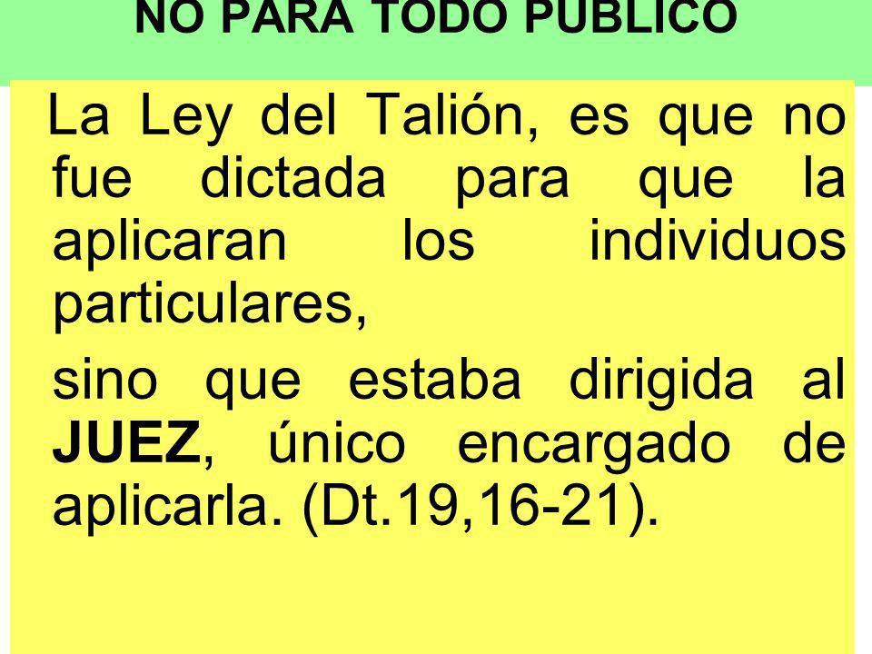 NO PARA TODO PÚBLICO La Ley del Talión, es que no fue dictada para que la aplicaran los individuos particulares,