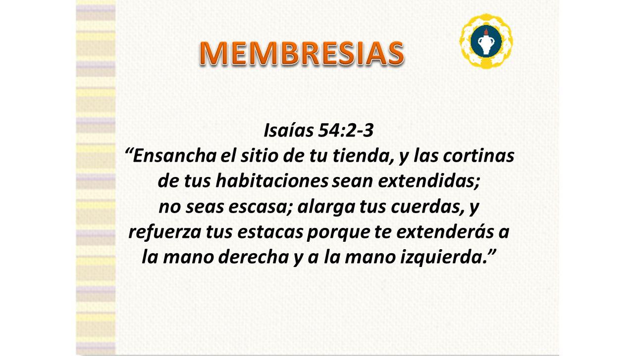 MEMBRESIAS Isaías 54:2-3. Ensancha el sitio de tu tienda, y las cortinas de tus habitaciones sean extendidas;