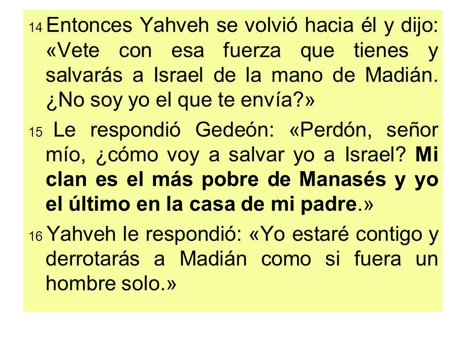 14 Entonces Yahveh se volvió hacia él y dijo: «Vete con esa fuerza que tienes y salvarás a Israel de la mano de Madián. ¿No soy yo el que te envía »