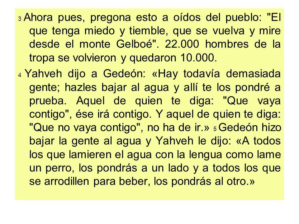 3 Ahora pues, pregona esto a oídos del pueblo: El que tenga miedo y tiemble, que se vuelva y mire desde el monte Gelboé . 22.000 hombres de la tropa se volvieron y quedaron 10.000.