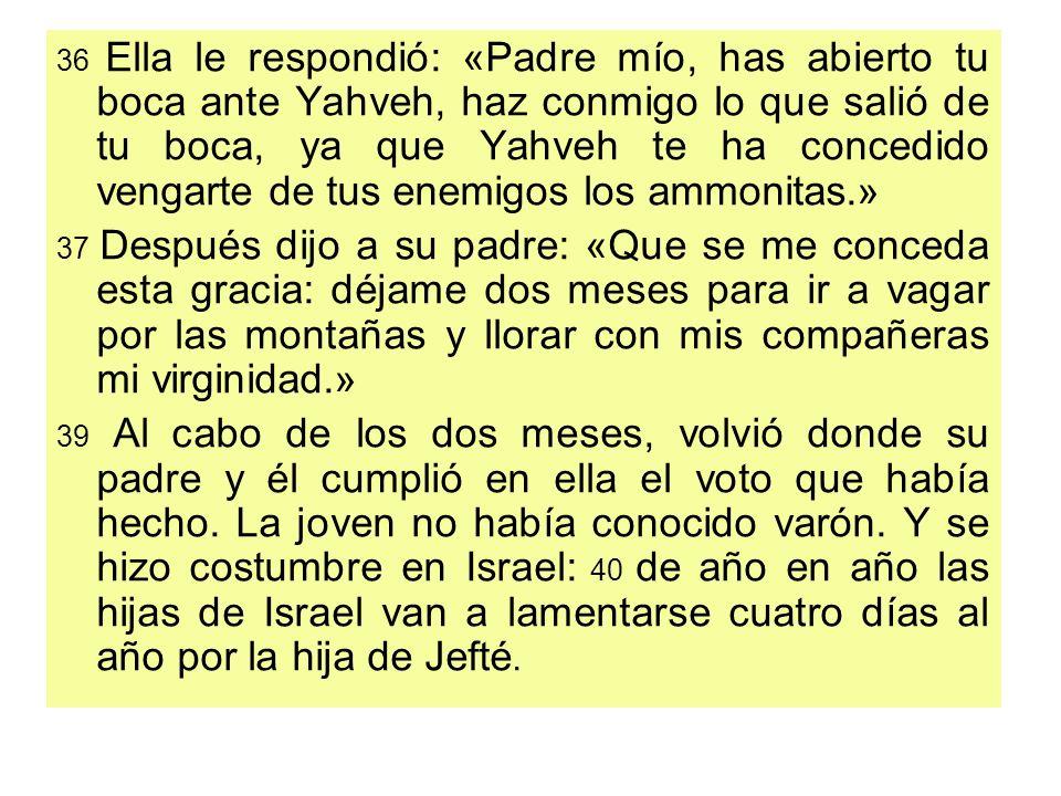 36 Ella le respondió: «Padre mío, has abierto tu boca ante Yahveh, haz conmigo lo que salió de tu boca, ya que Yahveh te ha concedido vengarte de tus enemigos los ammonitas.»