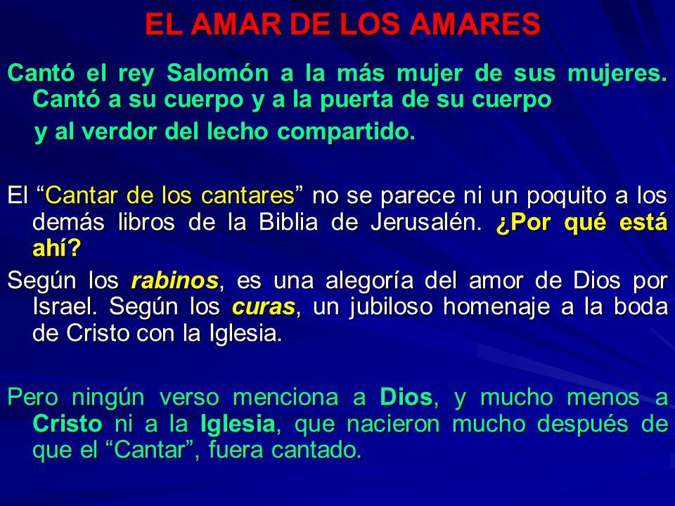 EL AMAR DE LOS AMARES Cantó el rey Salomón a la más mujer de sus mujeres. Cantó a su cuerpo y a la puerta de su cuerpo.