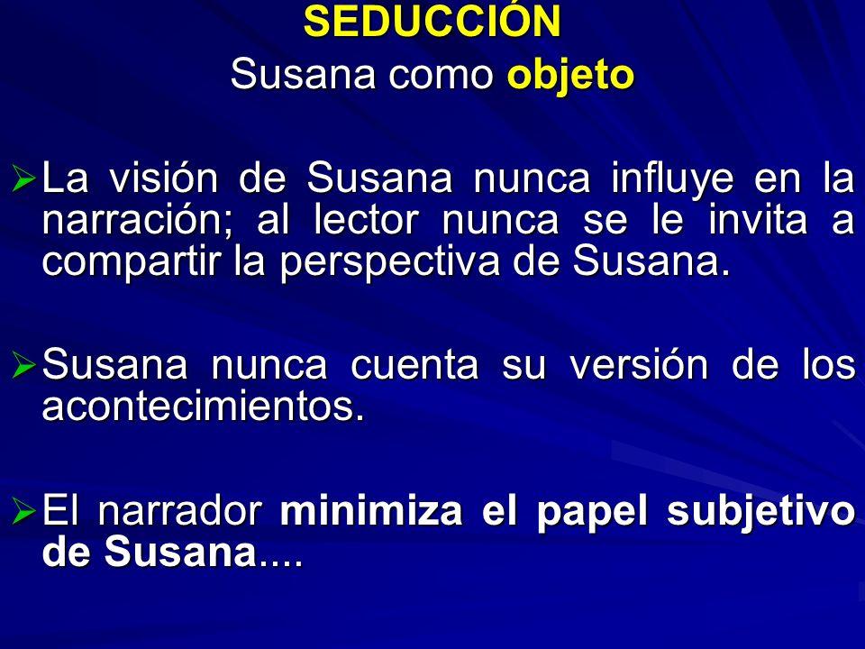 SEDUCCIÓN Susana como objeto. La visión de Susana nunca influye en la narración; al lector nunca se le invita a compartir la perspectiva de Susana.
