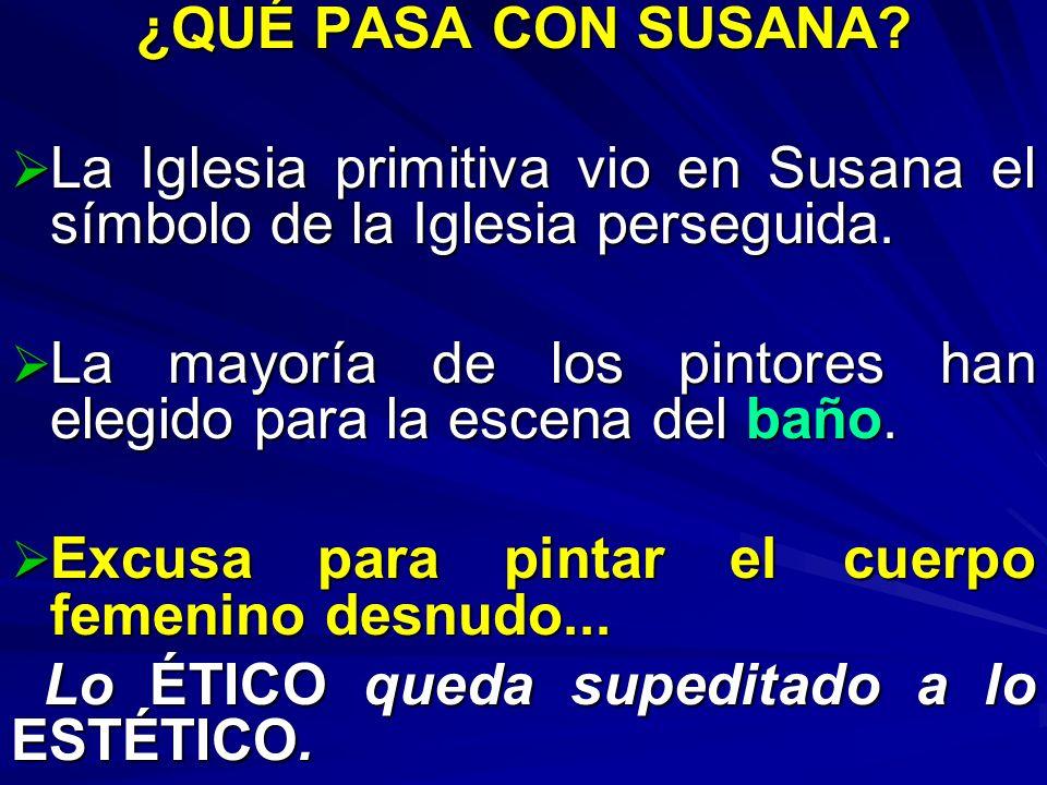 ¿QUÉ PASA CON SUSANA La Iglesia primitiva vio en Susana el símbolo de la Iglesia perseguida.
