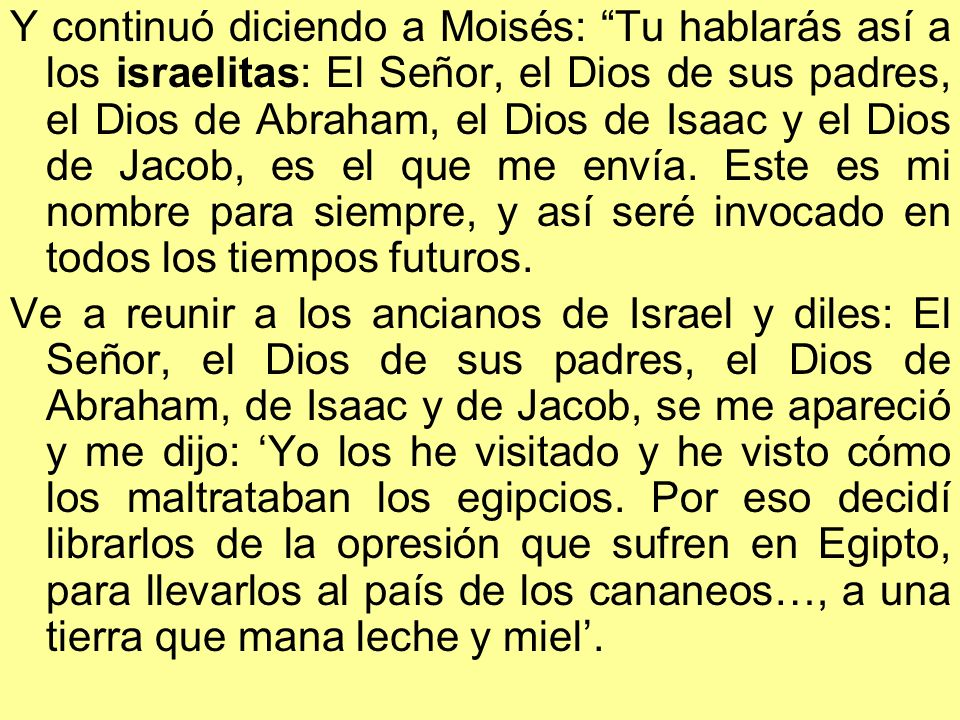 Y continuó diciendo a Moisés: Tu hablarás así a los israelitas: El Señor, el Dios de sus padres, el Dios de Abraham, el Dios de Isaac y el Dios de Jacob, es el que me envía. Este es mi nombre para siempre, y así seré invocado en todos los tiempos futuros.
