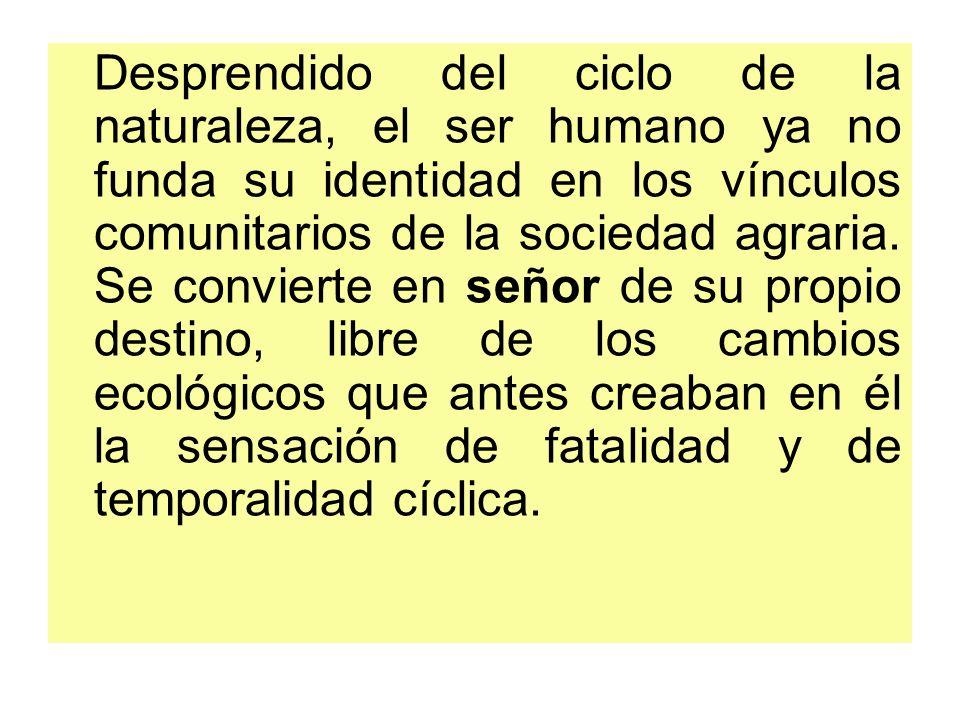 Desprendido del ciclo de la naturaleza, el ser humano ya no funda su identidad en los vínculos comunitarios de la sociedad agraria.