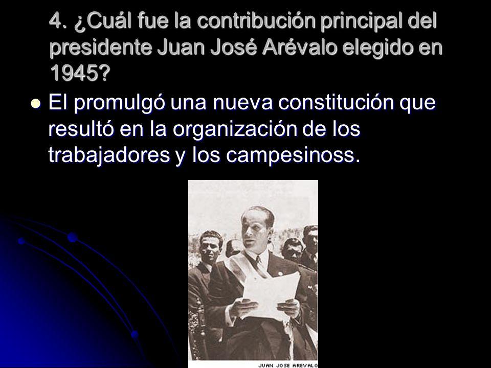 4. ¿Cuál fue la contribución principal del presidente Juan José Arévalo elegido en 1945