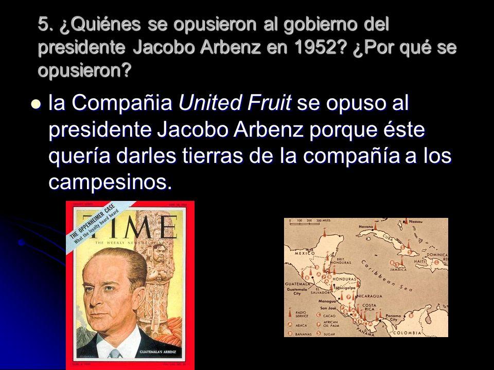 5. ¿Quiénes se opusieron al gobierno del presidente Jacobo Arbenz en 1952 ¿Por qué se opusieron