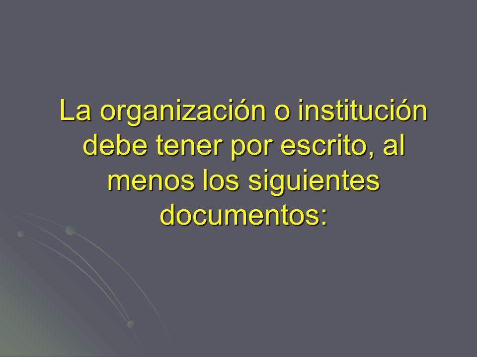 La organización o institución debe tener por escrito, al menos los siguientes documentos: