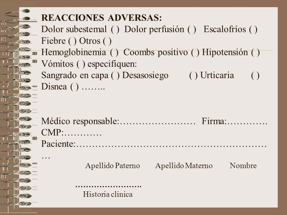 REACCIONES ADVERSAS: Dolor subestemal ( ) Dolor perfusión ( ) Escalofríos ( ) Fiebre ( ) Otros ( ) Hemoglobinemia ( ) Coombs positivo ( ) Hipotensión ( ) Vómitos ( ) especifiquen: Sangrado en capa ( ) Desasosiego ( ) Urticaria ( ) Disnea ( ) ……..