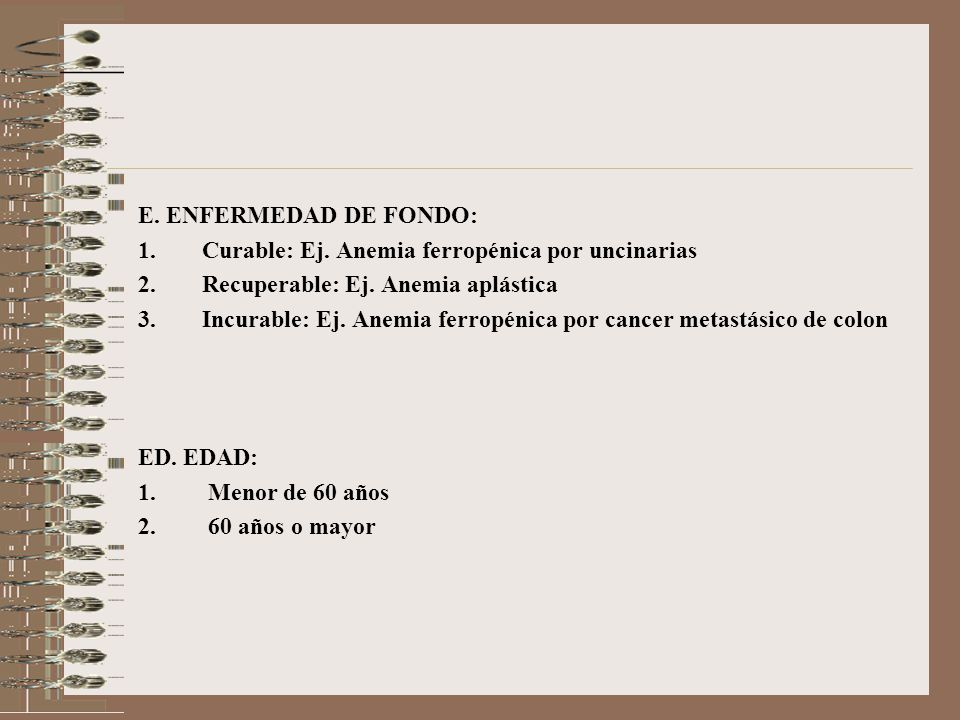 E. ENFERMEDAD DE FONDO: Curable: Ej. Anemia ferropénica por uncinarias. Recuperable: Ej. Anemia aplástica.